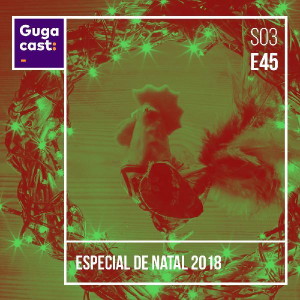 Especial de Natal 2018 - Gugacast - S03E45