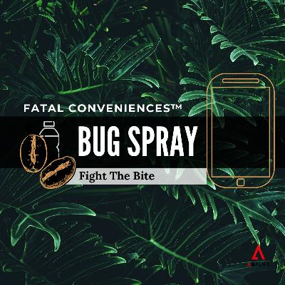 #29 Fatal Conveniences™: Bug Spray: Fight the Bite