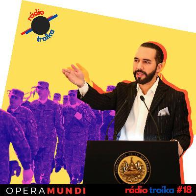 #18 - Quem quer ser um ditador: Presidente de El Salvador celebra prisão de opositores