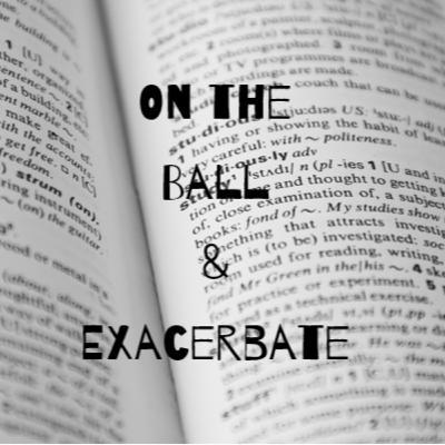 Episode 23: On the Ball & Exacerbate