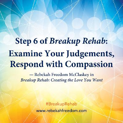 Step 6 Breakup Rehab - Examine Your Judgements, Respond with Compassion