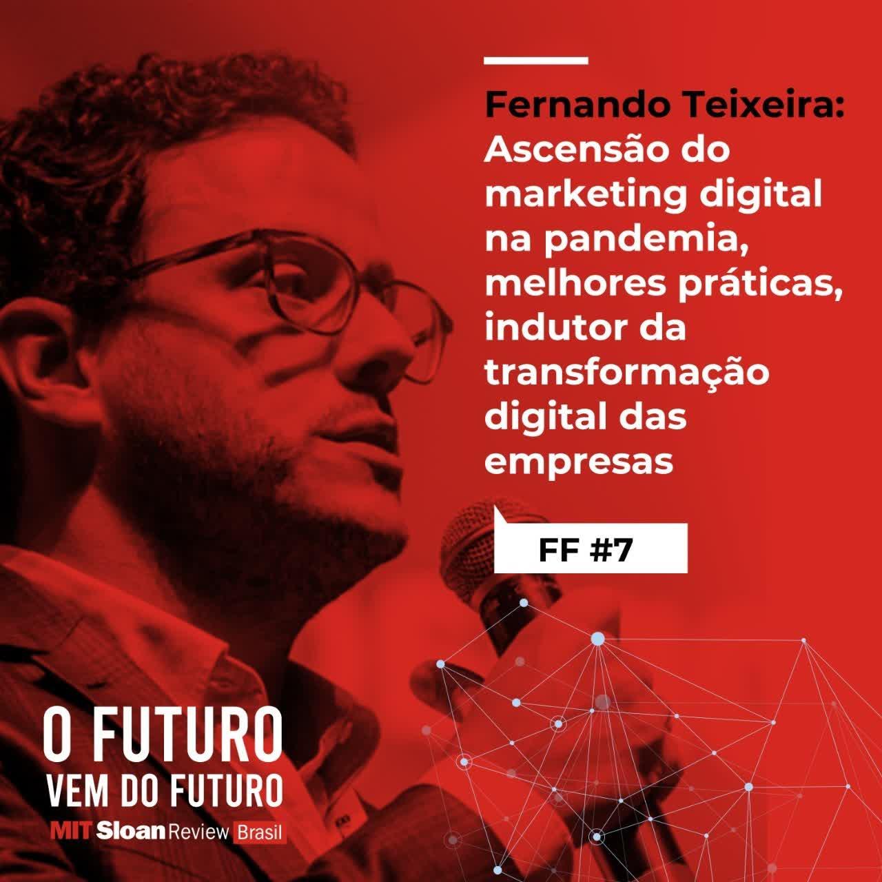 #7 - Fernando Teixeira: Ascensão do marketing digital na pandemia, melhores práticas, indutor da transformação digital das empresas