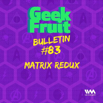 Ep. 283: Bulletin #83: Matrix Redux