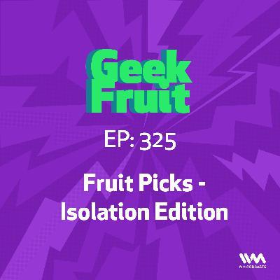 Ep. 325: Fruit Picks - Isolation Edition