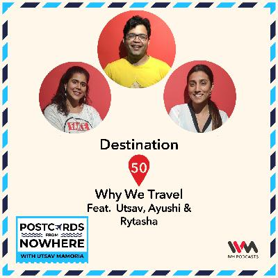 Ep. 50: Why We Travel feat. Utsav, Ayushi and Rytasha
