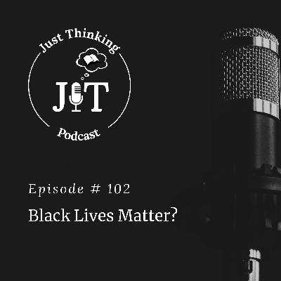 EP # 102 | Black Lives Matter?
