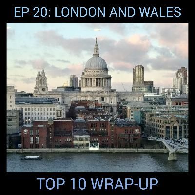 Ep 20: London and Wales Top 10 Wrap-up