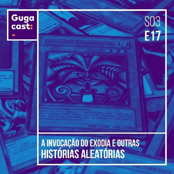 A Invocação do Exodia e outras histórias ALEATÓRIAS - Gugacast - S03E20