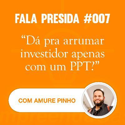 Dá para Arrumar Investidor Apenas com um PPT? com: Amure Pinho | Fala Presida | #EP007