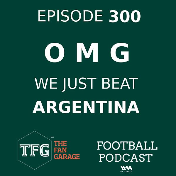 TFG Indian Football Ep. 300: OMG WE JUST BEAT ARGENTINA!