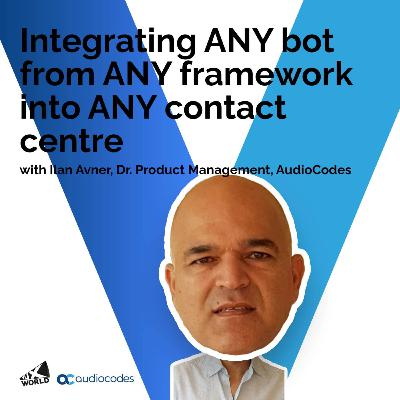 Integrating ANY bot from ANY framework into ANY contact centre with Ilan Avner, AudioCodes