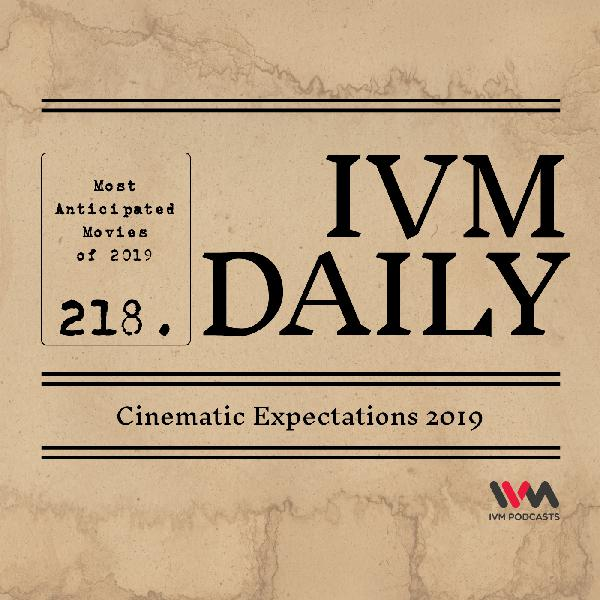IVM Daily Ep. 218: Cinematic Expectations 2019
