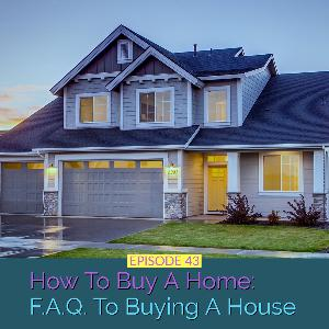 How To Buy A Home: FAQ To Buying A House | Ep 43
