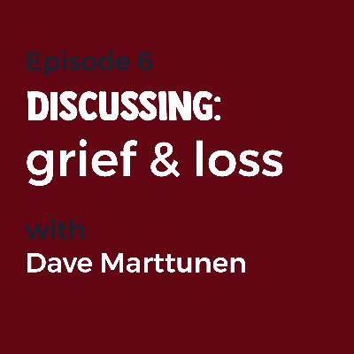 Episode 6 - Grief and Loss with Dave Marttunen