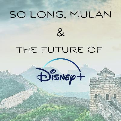 So Long, Mulan & the Future of Disney +