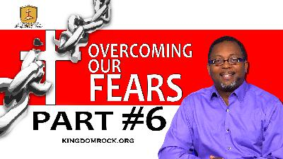 Part 6 - Overcoming Our Fears