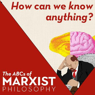 How can we know anything? | The ABCs of Marxist philosophy (Part 2)