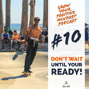 #10 - Don't wait until your ready!