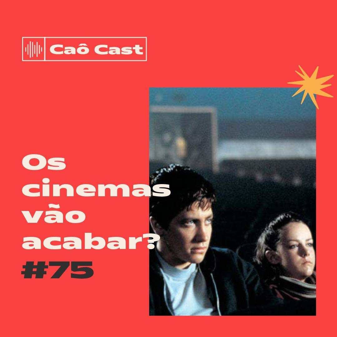 Caô Cast #75 - Os cinemas vão acabar?