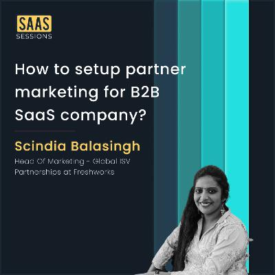 How to setup partner marketing for B2B SaaS company? ft. Scindia Balasingh, Head Of Marketing - Global ISV Partnerships at Freshworks