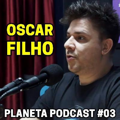 OSCAR FILHO   Planeta Podcast #03