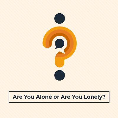 Are You Alone or Are You Lonely?