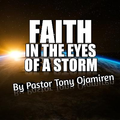 Faith In The Eye's Of A Storm | By Pastor Tony Ojamiren