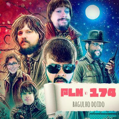 PLN #174 – BAGULHO DOIDO