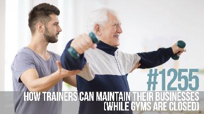1255: How Trainers Can Maintain Their Businesses While Gyms Are Closed