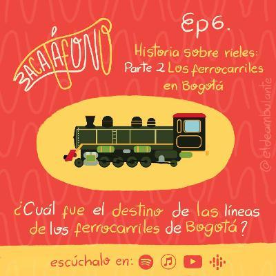 Ep6. Historia sobre rieles - Segunda parte: Los ferrocarriles de Bogotá | Bacatáfono