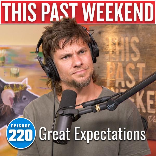 Great Expectations | This Past Weekend #220