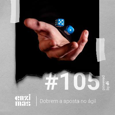 ENZIMAS #105 - Dobrem a aposta no ágil