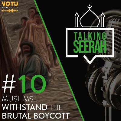 [Talking Seerah Ep 10] Muslims Withstand the Brutal Boycott