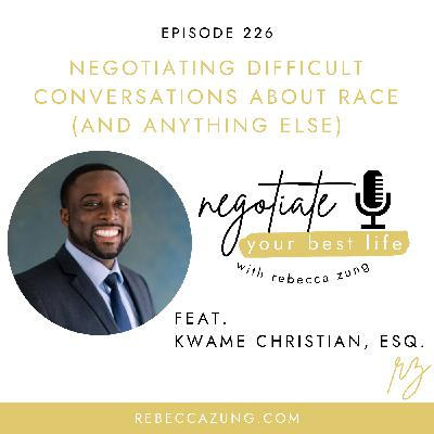 """""""Negotiating Difficult Conversations About Race (And Anything Else) with Kwame Christian, Esq. on Negotiate Your Best Life with Rebecca Zung #226"""