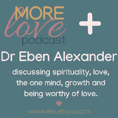 More Love Podcast interviews Dr Eben Alexander