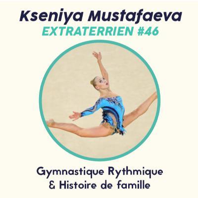 #46 Kseniya Mustafaeva - Gymnastique Rythmique & Histoire de Famille