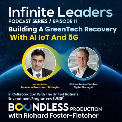 EP11 Infinite Leaders: Imtiaz Adam, Founder at Deep Learn Strategies: Building a GreenTech Recovery with AI IoT and 5G