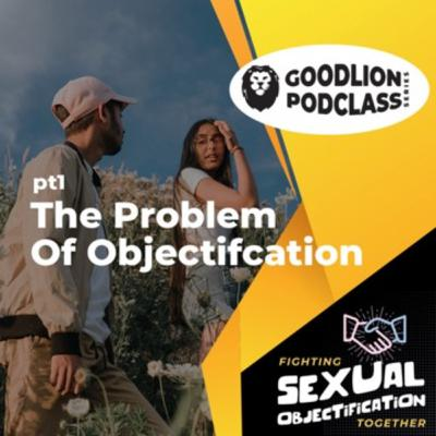 PodClass - The Problem of Objectification | Fighting Sexual Objectification pt 1