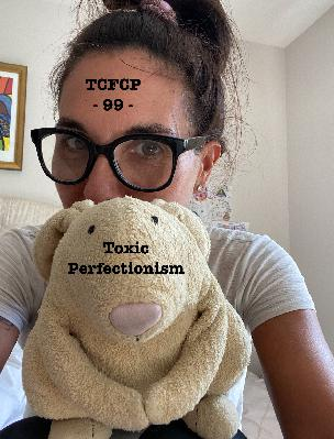 99: Episode 99 - Toxic Perfectionism