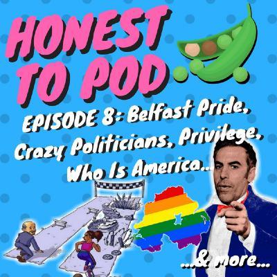 008 - Belfast Pride, Crazy Politicians, Privilege, Who Is America & more