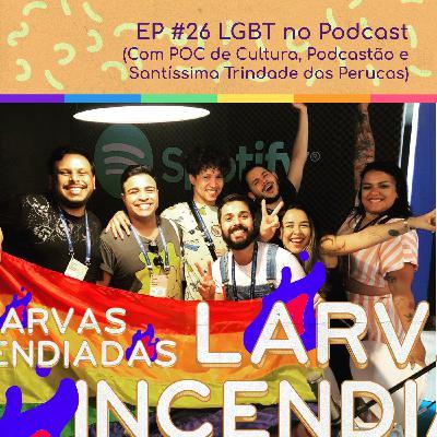 #26 LGBT no Podcast (com POC de Cultura, Podcastão e Santíssima Trindade das Perucas)