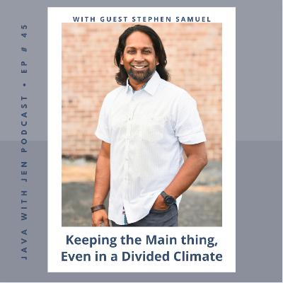 Ep 45- Keeping the Main thing the Main Thing, Even in a Divided Climate w/ Stephen Samuel