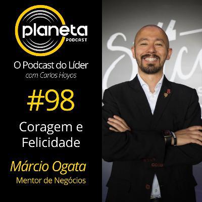 #98 - Coragem e Felicidade com Márcio Ogata - Mentor de Negócios