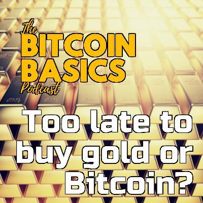 #28 Too late to buy gold or Bitcoin? | Bitcoin Basics (78)