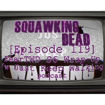 [Episode 119] Fear The Walking Dead Season 6 Wrap-Up /w Just Keep Walking podcast