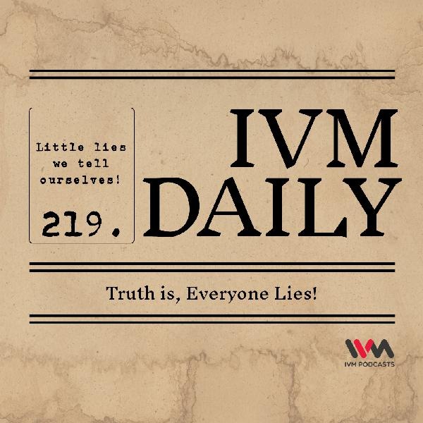 IVM Daily Ep. 219: Truth is, Everyone Lies!