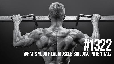 1322: What's Your Real Muscle Building Potential? (And how to get there...)