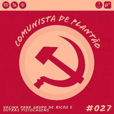 Comunista de Plantão #027: Vacina Para Grupo de Ricos e outras pistolagens
