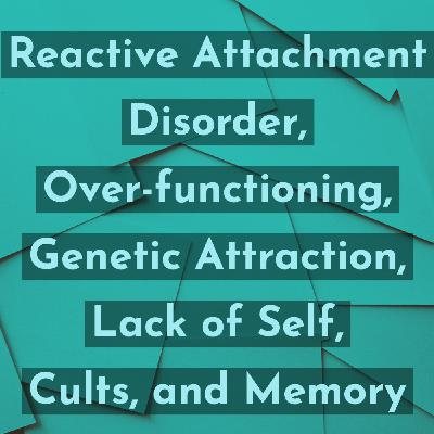 Reactive Attachment Disorder, Overfunctioning, Genetic Attraction, Lack of Self, Cults, and Memory
