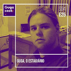 Guga, o Estagiário - Gugacast - S04E25